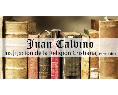 La institución de la Religión Cristiana – Parte 4 de 4